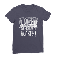 Sorry We Interrupt This Relationship To Bring You A Weekend Of Hockey! Premium Jersey Women's T-Shirt