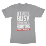 If I Look Busy Don't Disturb Me Unless You Plan To Take Me Hunting Seriously. Only Hunting Classic Adult T-Shirt