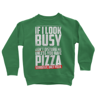 If I Look Busy Don't Disturb Me Unless You Plan To Take Me Pizza Seriously. Only Pizza Classic Kids Sweatshirt