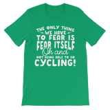 The Only Thing We Have To Fear is Fear Itself Oh and Not Being Able To Go Cycling! Premium Kids T-Shirt