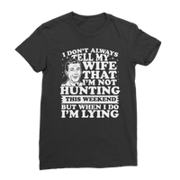 I Don't Always Tell My Wife That I'M Not Hunting This Weekend But When I Do I'M Lying Premium Jersey Women's T-Shirt
