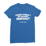 Where Would I Be Without Surfing? Premium Jersey Women's T-Shirt