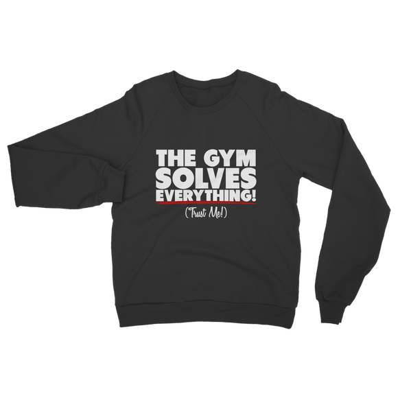 The Gym Solves Everything! (Trust Me!) Classic Adult Sweatshirt