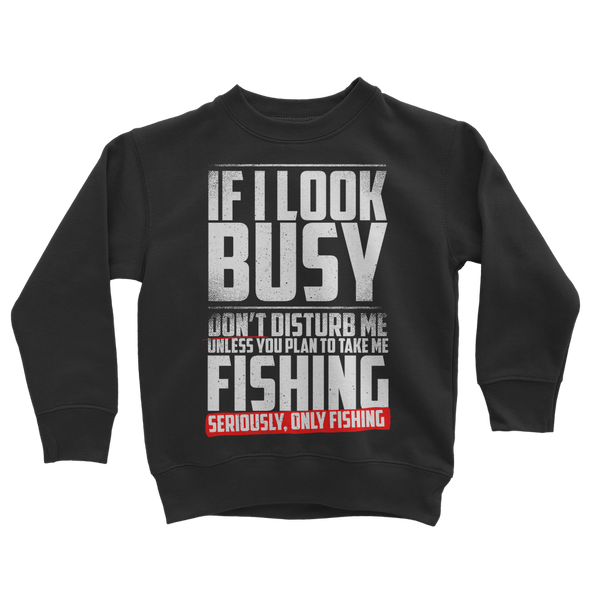 If I Look Busy Don't Disturb Me Unless You Plan To Take Me Fishing Seriously. Only Fishing Classic Kids Sweatshirt