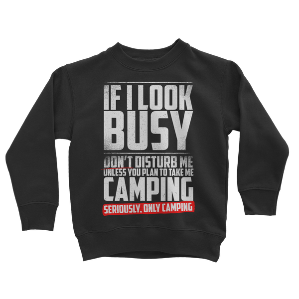 If I Look Busy Don't Disturb Me Unless You Plan To Take Me Camping Seriously. Only Camping Classic Kids Sweatshirt