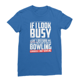 If I Look Busy Don't Disturb Me Unless You Plan To Take Me Bowling Seriously. Only Bowling Premium Jersey Women's T-Shirt