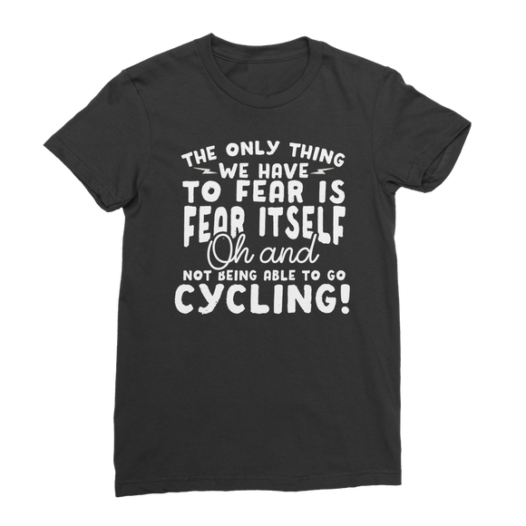 The Only Thing We Have To Fear is Fear Itself Oh and Not Being Able To Go Cycling! Premium Jersey Women's T-Shirt