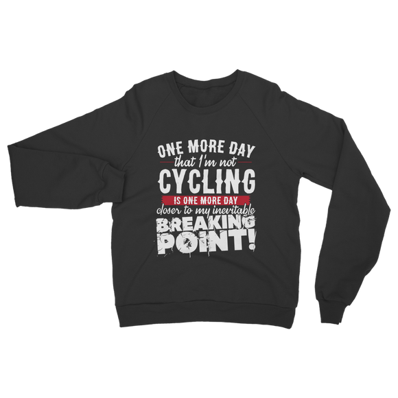 One More Day that I'm not Cycling is one more Day closer to my inevitable breaking point! Classic Adult Sweatshirt