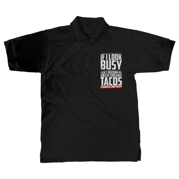 If I Look Busy Don't Disturb Me Unless You Plan To Take Me Tacos Seriously. Only Tacos Classic Adult Polo Shirt