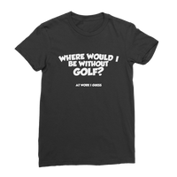 Where Would I Be Without Golf? Classic Women's T-Shirt