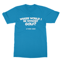 Where Would I Be Without Golf? Classic Adult T-Shirt