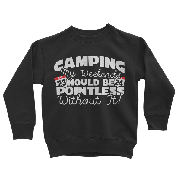 Camping My Weekends Would Be Pointless Without it! Classic Kids Sweatshirt