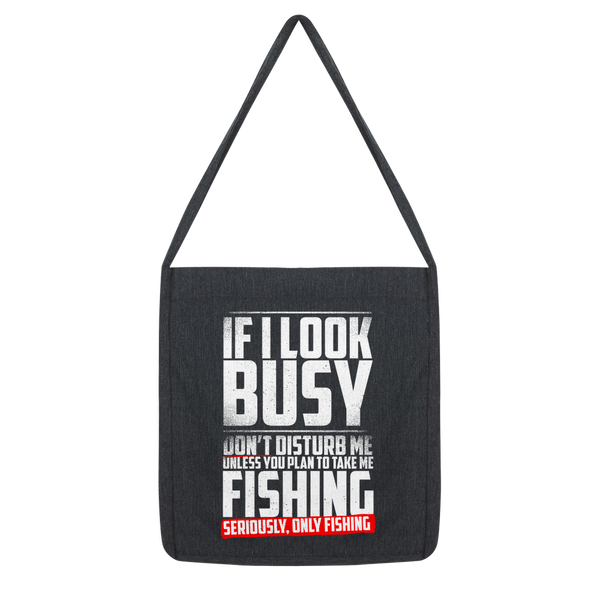 If I Look Busy Don't Disturb Me Unless You Plan To Take Me Fishing Seriously. Only Fishing Classic Tote Bag
