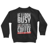 If I Look Busy Don't Disturb Me Unless You Plan To Take Me Coffee Seriously. Only Coffee Classic Kids Sweatshirt