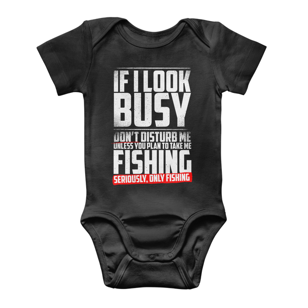 If I Look Busy Don't Disturb Me Unless You Plan To Take Me Fishing Seriously. Only Fishing Classic Baby Onesie Bodysuit