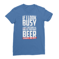 If I Look Busy Don't Disturb Me Unless You Plan To Take Me Beer Seriously. Only Beer Classic Women's T-Shirt