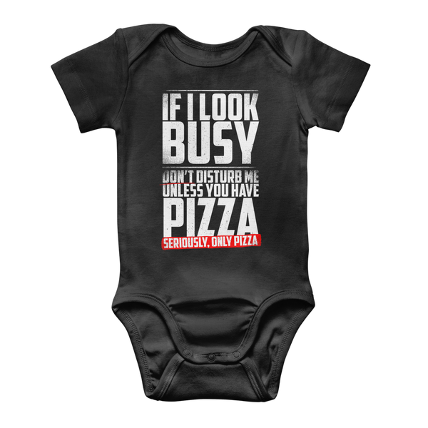 If I Look Busy Don't Disturb Me Unless You Plan To Take Me Pizza Seriously. Only Pizza Classic Baby Onesie Bodysuit