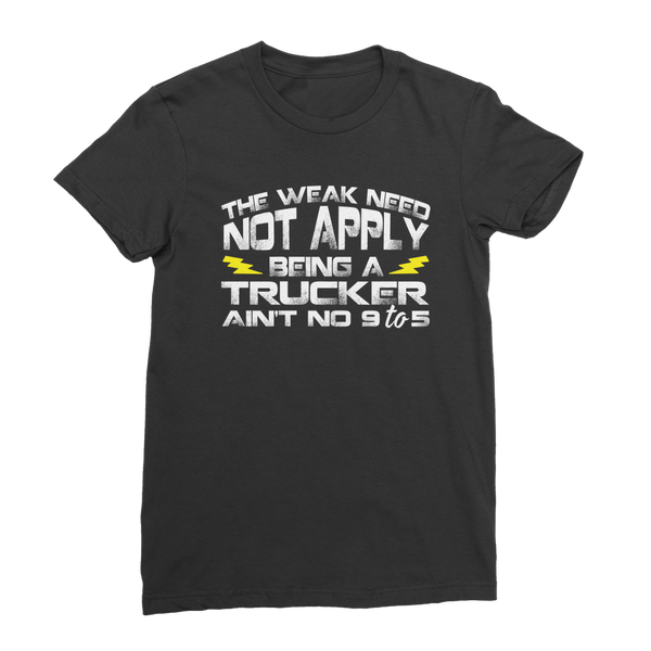 The Weak Need Not Apply Being a Trucker Aint No 9 to 5 Classic Women's T-Shirt