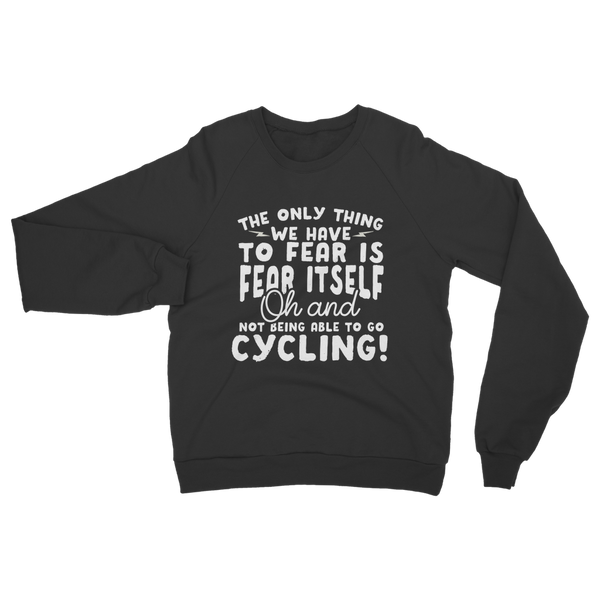 The Only Thing We Have To Fear is Fear Itself Oh and Not Being Able To Go Cycling! Classic Adult Sweatshirt