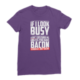 If I Look Busy Don't Disturb Me Unless You Plan To Take Me Bacon Seriously. Only Bacon Classic Women's T-Shirt