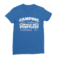 Camping My Weekends Would Be Pointless Without it! Premium Jersey Women's T-Shirt