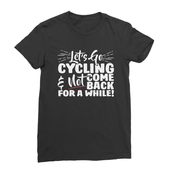 Lets Go Cycling And Not Come Back For A While! Classic Women's T-Shirt