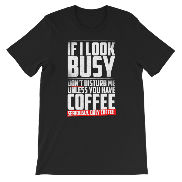 If I Look Busy Don't Disturb Me Unless You Plan To Take Me Coffee Seriously. Only Coffee Premium Kids T-Shirt