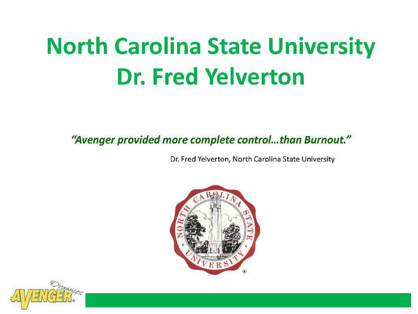"Avenger Organic Weed Control Killer Ready-To-Use (RTU) North Carolina State University Dr. Fred Yelverton ""Avenger provided more complete control…than Burnout."" - Rocky Mountain Bio-Ag"