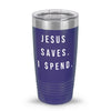 Jesus Saves. I Spend. 20oz Tumbler