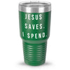 Jesus Saves. I Spend. 30oz Tumbler