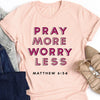 Pray More Worry Less - Matthew 6:34 Tee