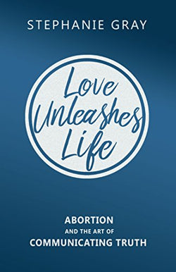 Love Unleashes Life: Abortion and the Art of Communicating Truth  by Stephanie Gray