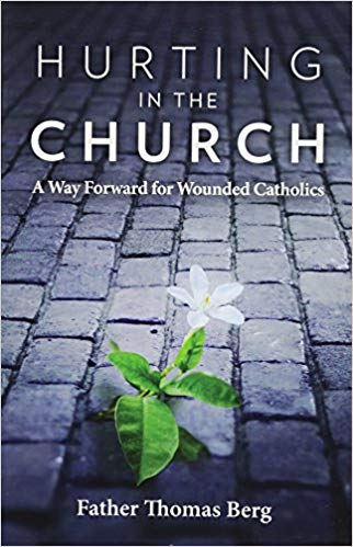Hurting in the Church: A Way Forward for Wounded Catholics by Fr. Thomas Berg