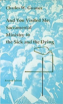 And You Visited Me:  Sacramental Ministry to the Sick and the Dying by Charles W. Gusmer
