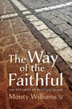 The Way of Faithful: The Dynamics of Spiritual Desire - by Monty Williams SJ