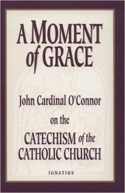 A Moment of Grace: John Cardinal O'Connor on the Catechism of the Catholic Church