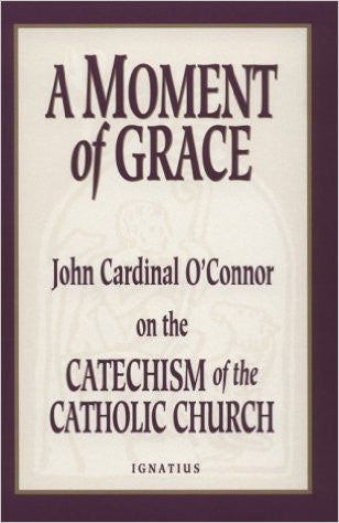A Moment of Grace: John Cardinal OConnor on the Catechism of the Catholic Church