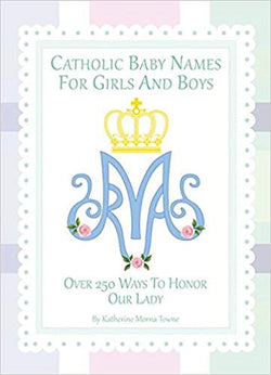 Catholic Baby Names for Girls and Boys Over 250 Ways to Honour Our Lady