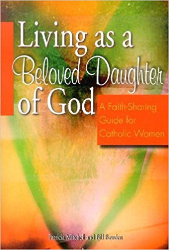 Living As A Beloved Daughter Of God: A Faith Sharing Guide For Catholic Women by  Patricia Mitchell & Bill Bawden