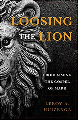 Loosing the Lion Proclaiming the Gospel of Mark  by Leroy A. Huizenga