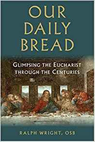 Our Daily Bread: Glimpsing the Eucharist Through the Centuries by Ralph Wright OSB