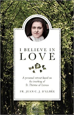 I Believe in Love: A Personal Retreat Based on the Teaching of St. Therese of Lisieux by Fr. Jean C. J. DElbee