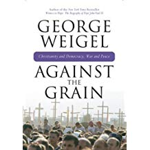 Against the Grain: Christianity and Democracy War and Peace by George Weigel