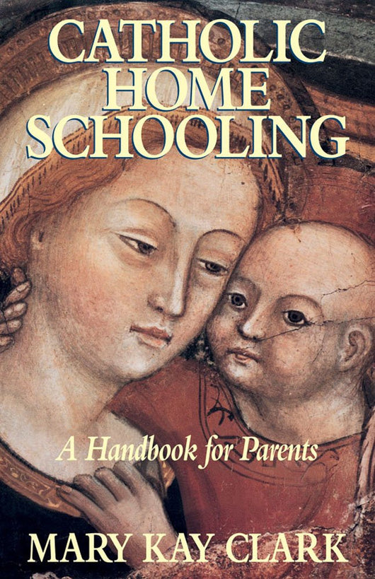 Catholic Home Schooling - A Handbook for Parents  by Mary Kay Clark