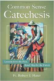 Common Sense Catechesis: Lessons from the Past Road Map for the Future by Reverend Robert J Hater Fr PHD