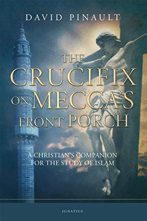 The Crucifix on Mecca's Front Porch: A Christians Companion for the Study of Islam by David Pinault