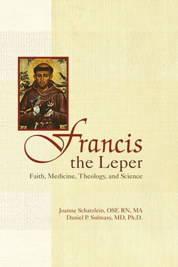 Francis the Leper, Faith, Medicine, Theology and Science Sr. Joanne Schatzlein, O.S.F. and Daniel P. Sulmasy, MD