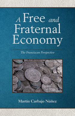 A Free and Fraternal Economy, a Franciscan Perspective by Carbajo Nunez
