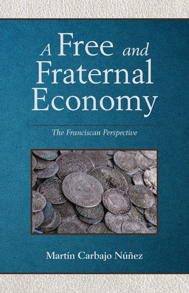 A Free and Fraternal Economy a Franciscan Perspective by Carbajo Nunez