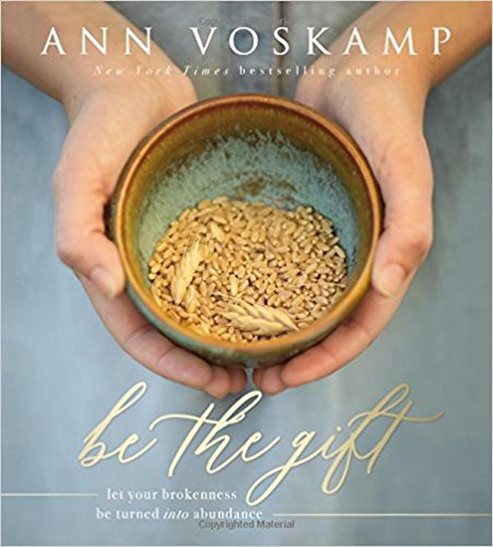 Be the Gift: Let Your Broken Be Turned into Abundance  by Ann Voskamp